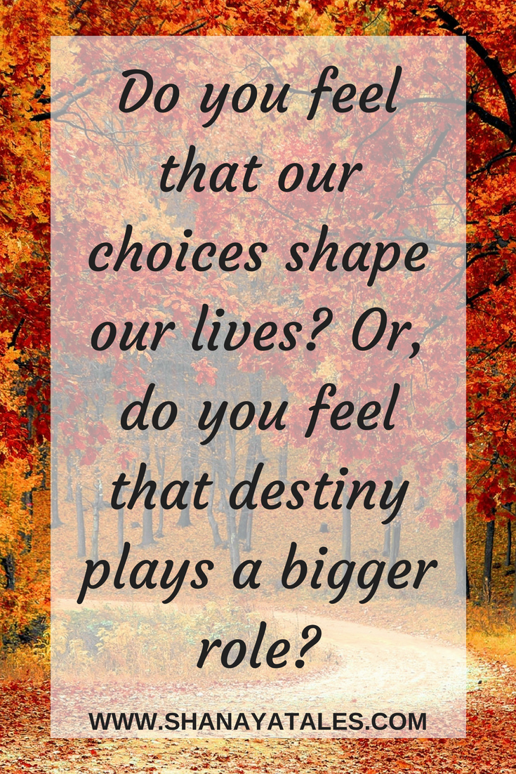 Do you feel that our choices shape our lives? Or, do you feel that destiny plays a bigger role?